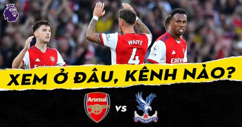 Xem trực tiếp Arsenal vs Crystal Palace ở đâu, kênh nào